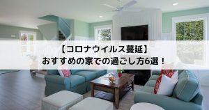 【コロナウイルス蔓延】 おすすめの家での過ごし方6選!