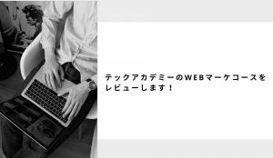 テックアカデミー・WEBマーケティングコースをレビュー!